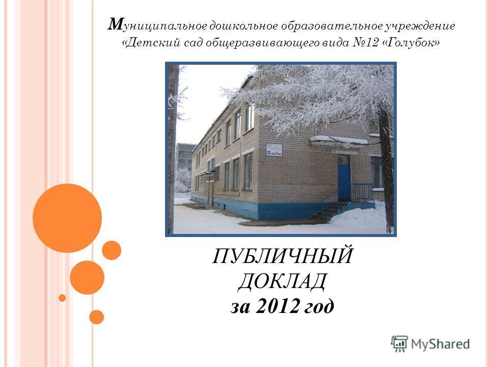 М униципальное дошкольное образовательное учреждение «Детский сад общеразвивающего вида 12 «Голубок» ПУБЛИЧНЫЙ ДОКЛАД за 2012 год