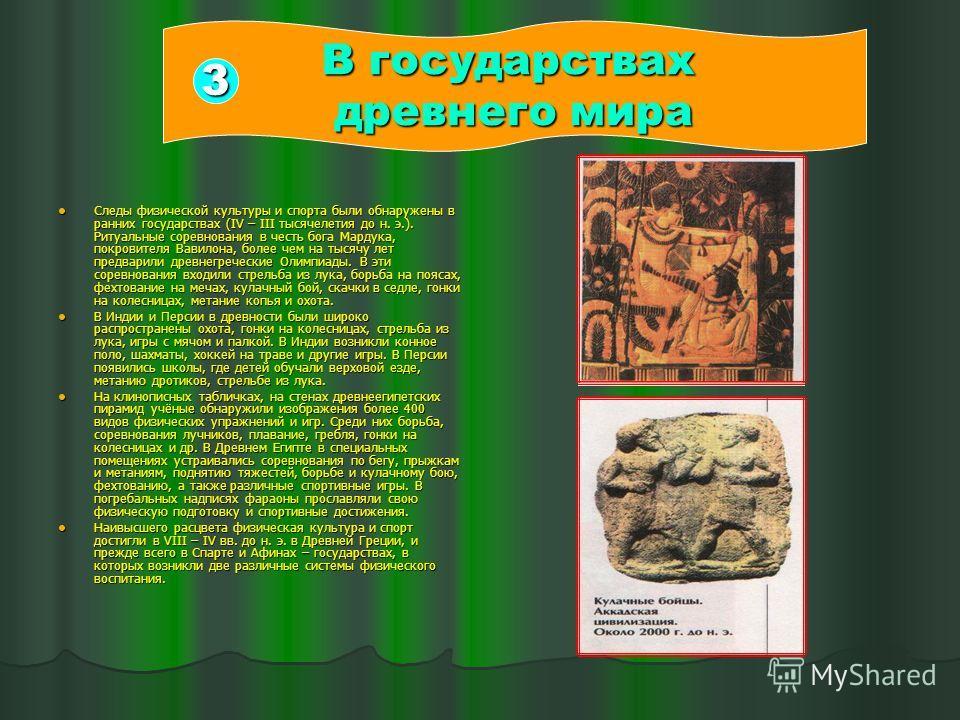 Следы физической культуры и спорта были обнаружены в ранних государствах (IV – ІІІ тысячелетия до н. э.). Ритуальные соревнования в честь бога Мардука, покровителя Вавилона, более чем на тысячу лет предварили древнегреческие Олимпиады. В эти соревнов