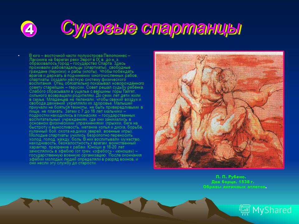 Суровые спартанцы В юго – восточной части полуострова Пелопоннес – Лаконике на берегах реки Эврот в IX в. до н. э. образовалось город – государство Спарта. Здесь проживали рабовладельцы (спартиаты), свободные граждане (периэки) и рабы (илоты). Чтобы