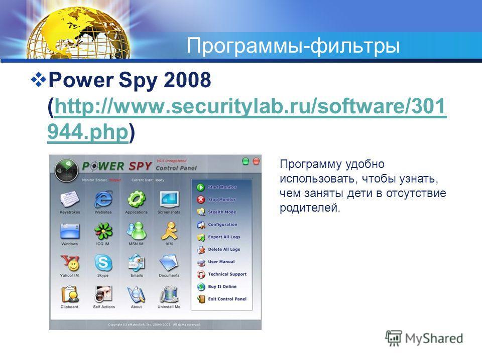 Программы-фильтры Power Spy 2008 (http://www.securitylab.ru/software/301 944.php)http://www.securitylab.ru/software/301 944.php Программу удобно использовать, чтобы узнать, чем заняты дети в отсутствие родителей.