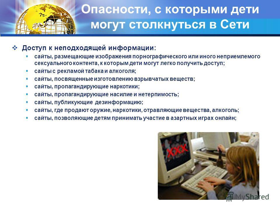 Опасности, с которыми дети могут столкнуться в Сети Доступ к неподходящей информации: сайты, размещающие изображения порнографического или иного неприемлемого сексуального контента, к которым дети могут легко получить доступ; сайты с рекламой табака