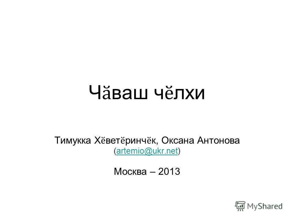 Ч ӑ ваш ч ӗ лхи Тимукка Х ӗ вет ӗ ринч ӗ к, Оксана Антонова (artemio@ukr.net)artemio@ukr.net Москва – 2013