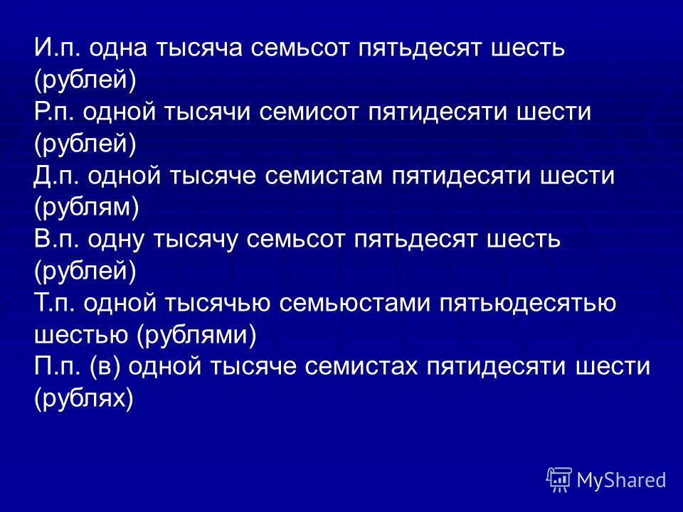 И.п. одна тысяча семьсот пятьдесят шесть (рублей) Р.п. одной тысячи семисот пятидесяти шести (рублей) Д.п. одной тысяче семистам пятидесяти шести (рублям) В.п. одну тысячу семьсот пятьдесят шесть (рублей) Т.п. одной тысячью семьюстами пятьюдесятью ше
