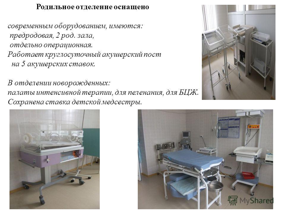 Родильное отделение оснащено современным оборудованием, имеются: предродовая, 2 род. зала, отдельно операционная. Работает круглосуточный акушерский пост на 5 акушерских ставок. В отделении новорожденных: палаты интенсивной терапии, для пеленания, дл