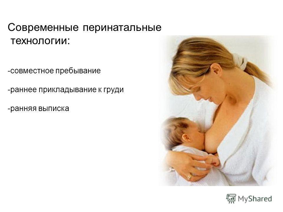 Современные перинатальные технологии: -совместное пребывание -раннее прикладывание к груди -ранняя выписка