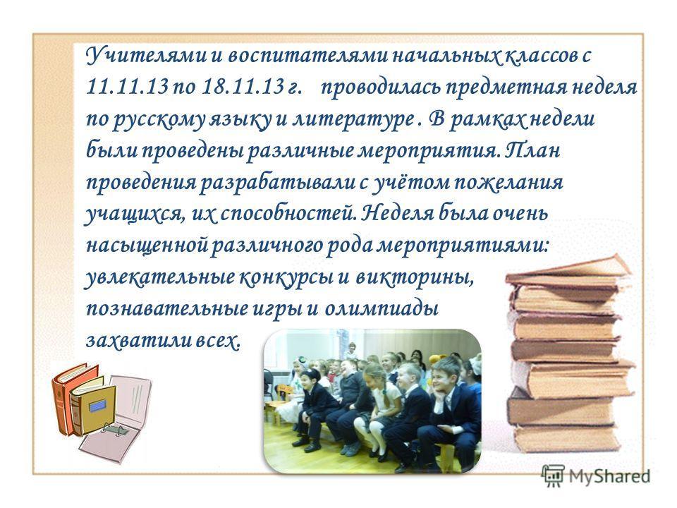 Учителями и воспитателями начальных классов с 11.11.13 по 18.11.13 г. проводилась предметная неделя по русскому языку и литературе. В рамках недели были проведены различные мероприятия. План проведения разрабатывали с учётом пожелания учащихся, их сп