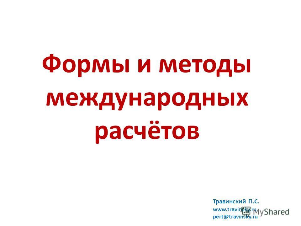 Формы и методы международных расчётов Травинский П.С. www.travinsky.ru pert@travinsky.ru