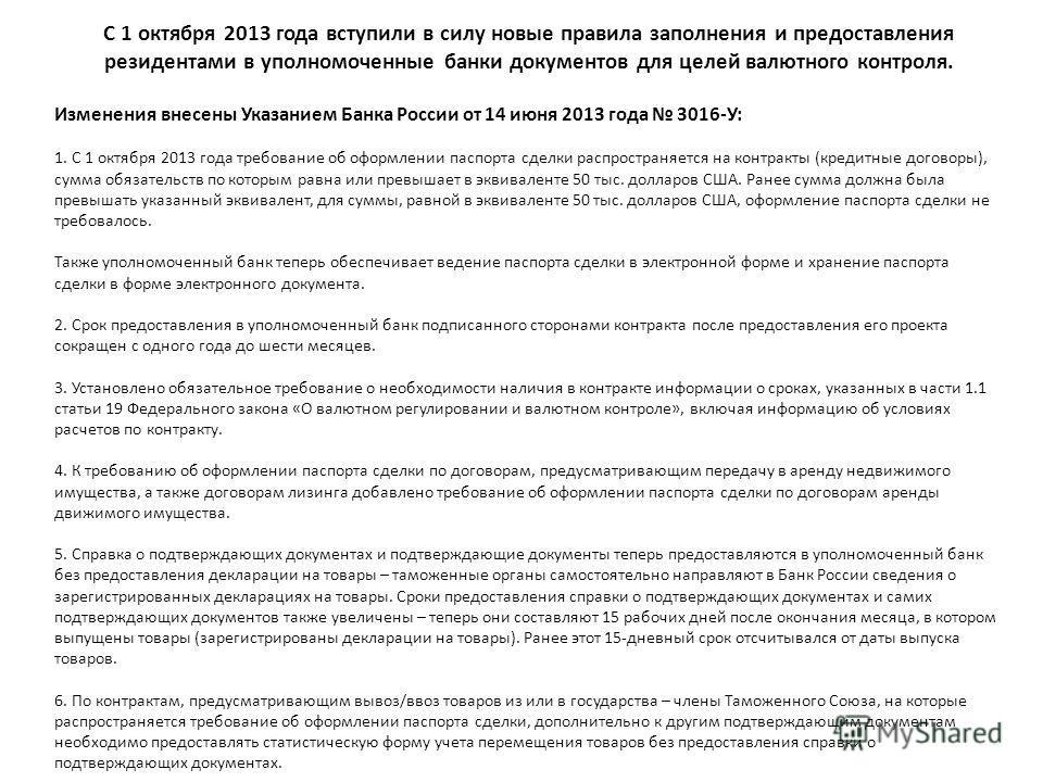 С 1 октября 2013 года вступили в силу новые правила заполнения и предоставления резидентами в уполномоченные банки документов для целей валютного контроля. Изменения внесены Указанием Банка России от 14 июня 2013 года 3016-У: 1. С 1 октября 2013 года