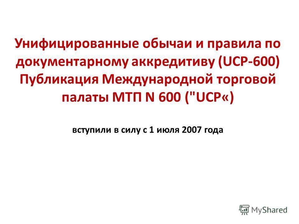 Унифицированные обычаи и правила по документарному аккредитиву (UCP-600) Публикация Международной торговой палаты МТП N 600 (UCP«) вступили в силу с 1 июля 2007 года