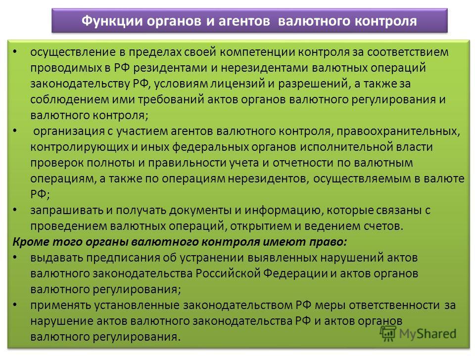 Функции органов и агентов валютного контроля осуществление в пределах своей компетенции контроля за соответствием проводимых в РФ резидентами и нерезидентами валютных операций законодательству РФ, условиям лицензий и разрешений, а также за соблюдение