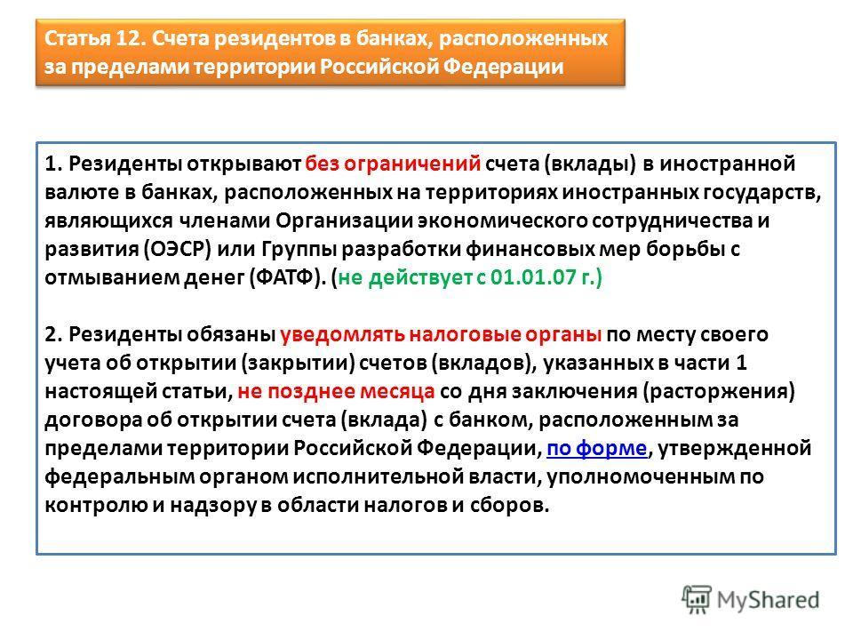Статья 12. Счета резидентов в банках, расположенных за пределами территории Российской Федерации Статья 12. Счета резидентов в банках, расположенных за пределами территории Российской Федерации 1. Резиденты открывают без ограничений счета (вклады) в