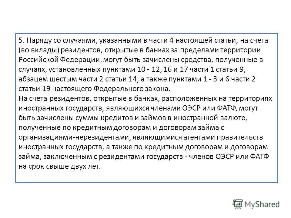 5. Наряду со случаями, указанными в части 4 настоящей статьи, на счета (во вклады) резидентов, открытые в банках за пределами территории Российской Федерации, могут быть зачислены средства, полученные в случаях, установленных пунктами 10 - 12, 16 и 1
