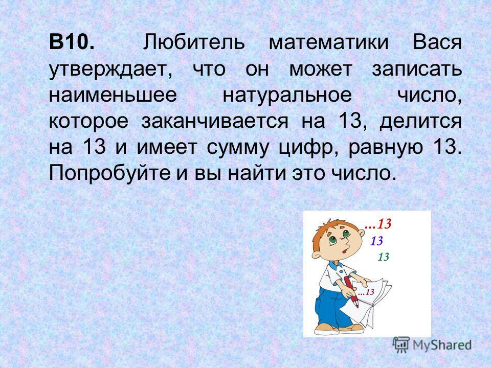 В10. Любитель математики Вася утверждает, что он может записать наименьшее натуральное число, которое заканчивается на 13, делится на 13 и имеет сумму цифр, равную 13. Попробуйте и вы найти это число.