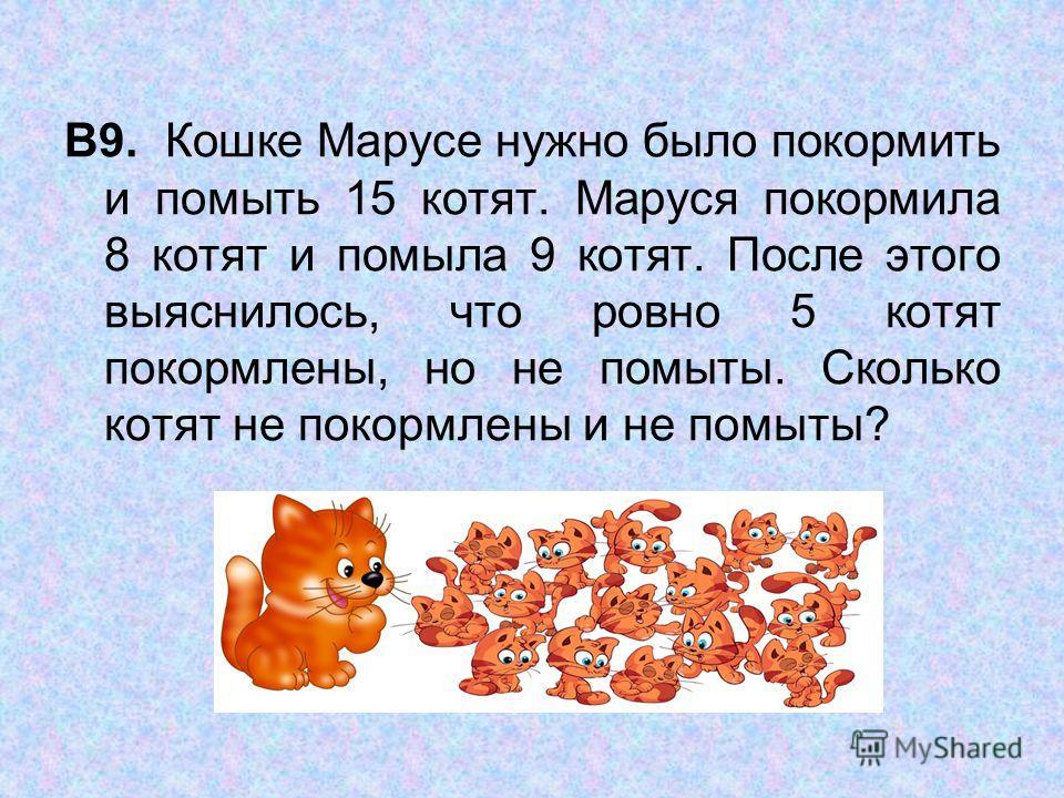 В9. Кошке Марусе нужно было покормить и помыть 15 котят. Маруся покормила 8 котят и помыла 9 котят. После этого выяснилось, что ровно 5 котят покормлены, но не помыты. Сколько котят не покормлены и не помыты?