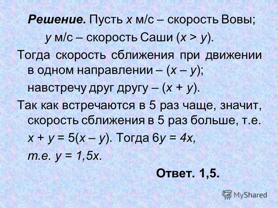 Решение. Пусть х м/с – скорость Вовы; y м/с – скорость Саши (х > y). Тогда скорость сближения при движении в одном направлении – (х – y); навстречу друг другу – (х + y). Так как встречаются в 5 раз чаще, значит, скорость сближения в 5 раз больше, т.е