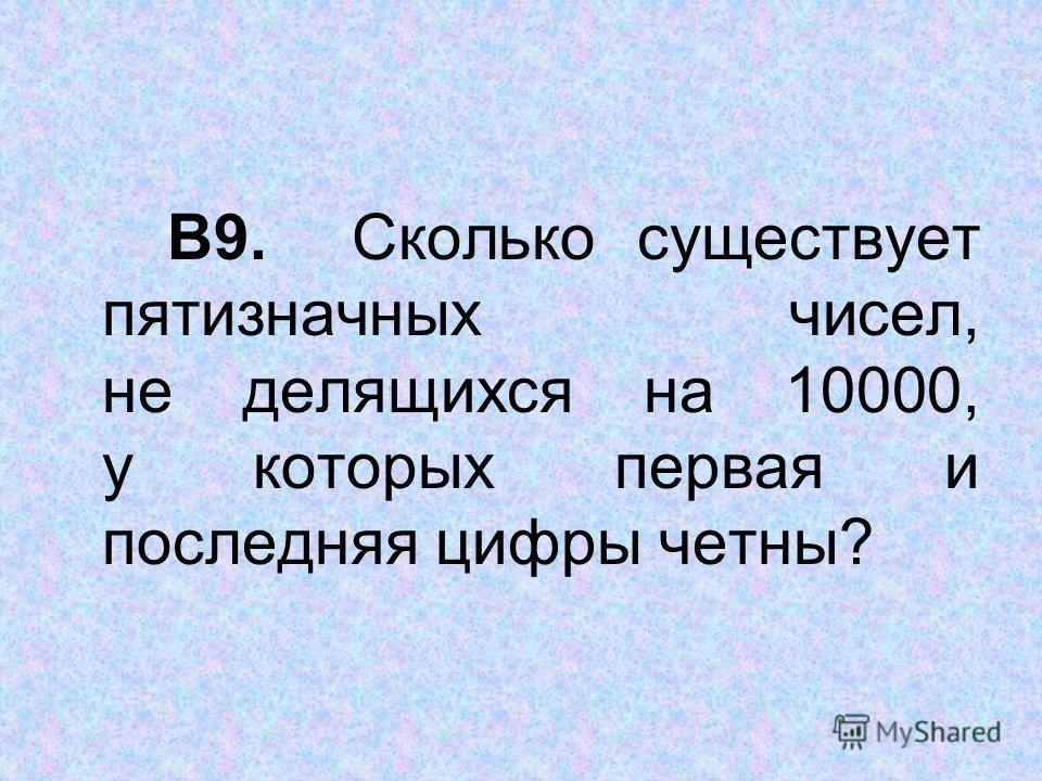 В9. Сколько существует пятизначных чисел, не делящихся на 10000, у которых первая и последняя цифры четны?