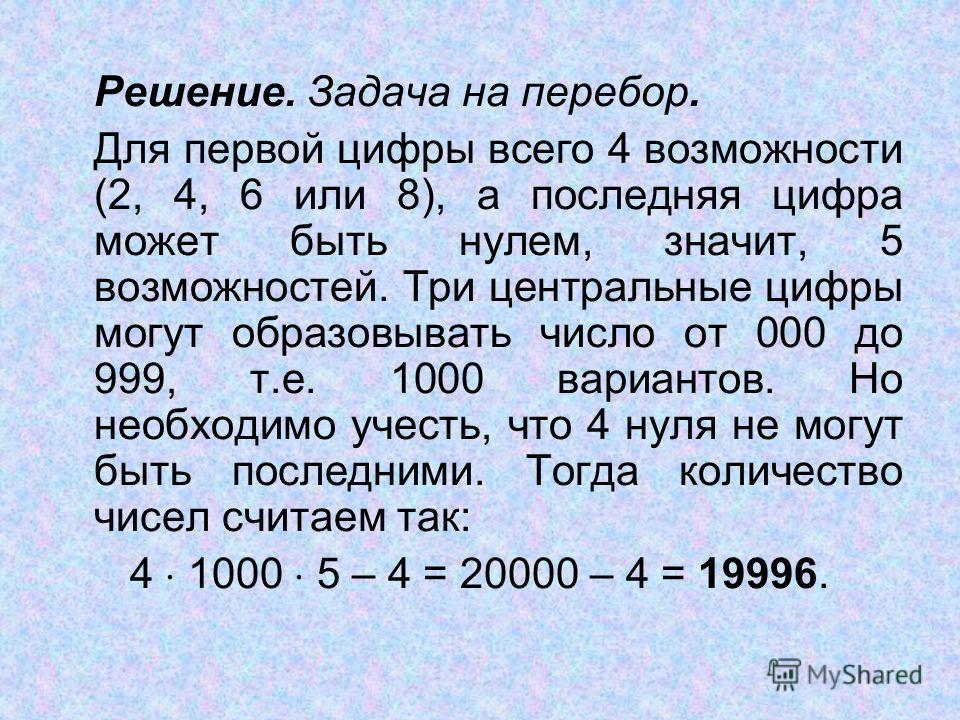 Решение. Задача на перебор. Для первой цифры всего 4 возможности (2, 4, 6 или 8), а последняя цифра может быть нулем, значит, 5 возможностей. Три центральные цифры могут образовывать число от 000 до 999, т.е. 1000 вариантов. Но необходимо учесть, что