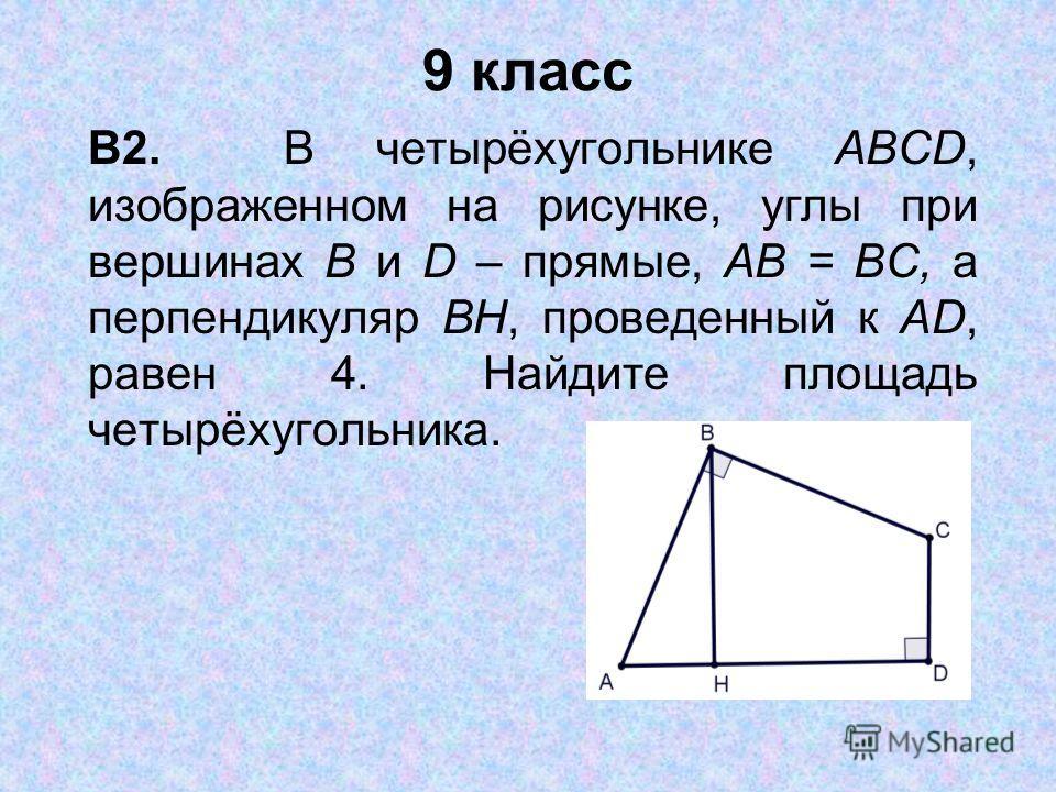 9 класс В2. В четырёхугольнике ABCD, изображенном на рисунке, углы при вершинах В и D – прямые, АВ = ВС, а перпендикуляр ВН, проведенный к AD, равен 4. Найдите площадь четырёхугольника.
