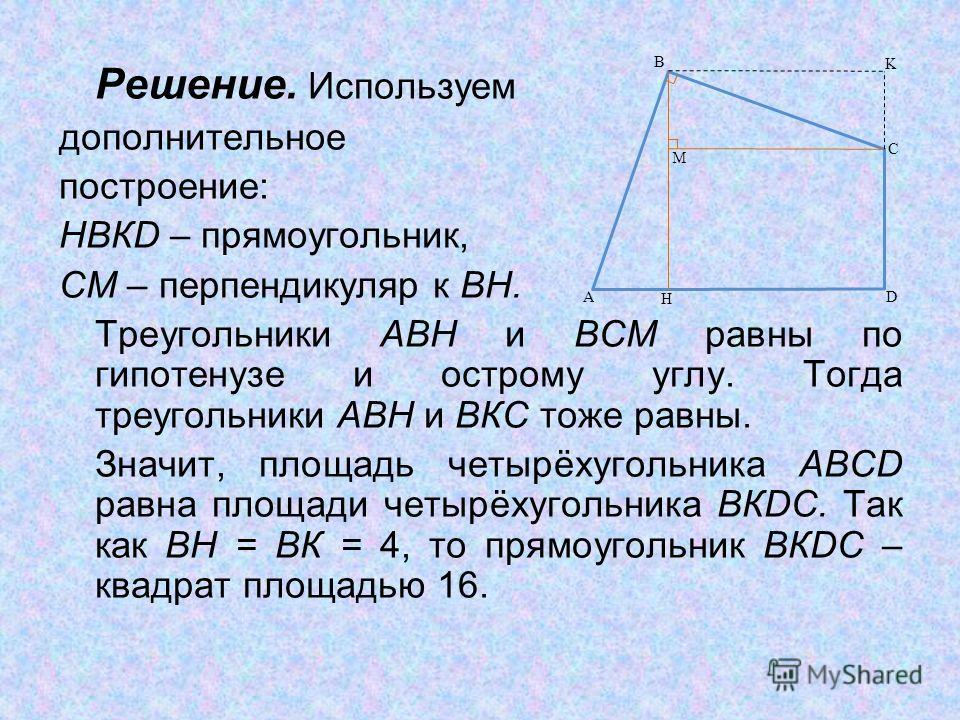 Решение. Используем дополнительное построение: НВКD – прямоугольник, СМ – перпендикуляр к ВН. Треугольники АВН и ВСМ равны по гипотенузе и острому углу. Тогда треугольники АВН и ВКС тоже равны. Значит, площадь четырёхугольника ABCD равна площади четы