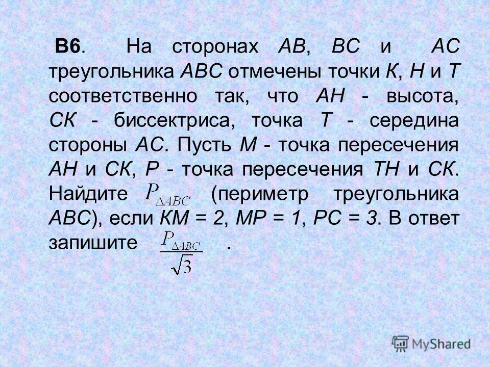 В6. На сторонах АВ, ВС и АС треугольника АВС отмечены точки К, Н и Т соответственно так, что АН высота, СК биссектриса, точка Т середина стороны АС. Пусть М точка пересечения АН и СК, Р точка пересечения ТН и СК. Найдите (периметр треугольника АВС),