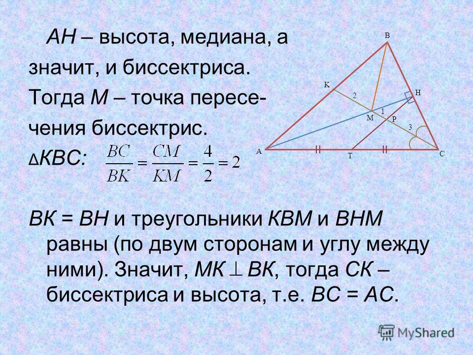 АН – высота, медиана, а значит, и биссектриса. Тогда М – точка пересе- чения биссектрис. Δ КВС: ВК = ВН и треугольники КВМ и ВНМ равны (по двум сторонам и углу между ними). Значит, МК ВК, тогда СК – биссектриса и высота, т.е. ВС = АС. T 3 2 P 1 K M H