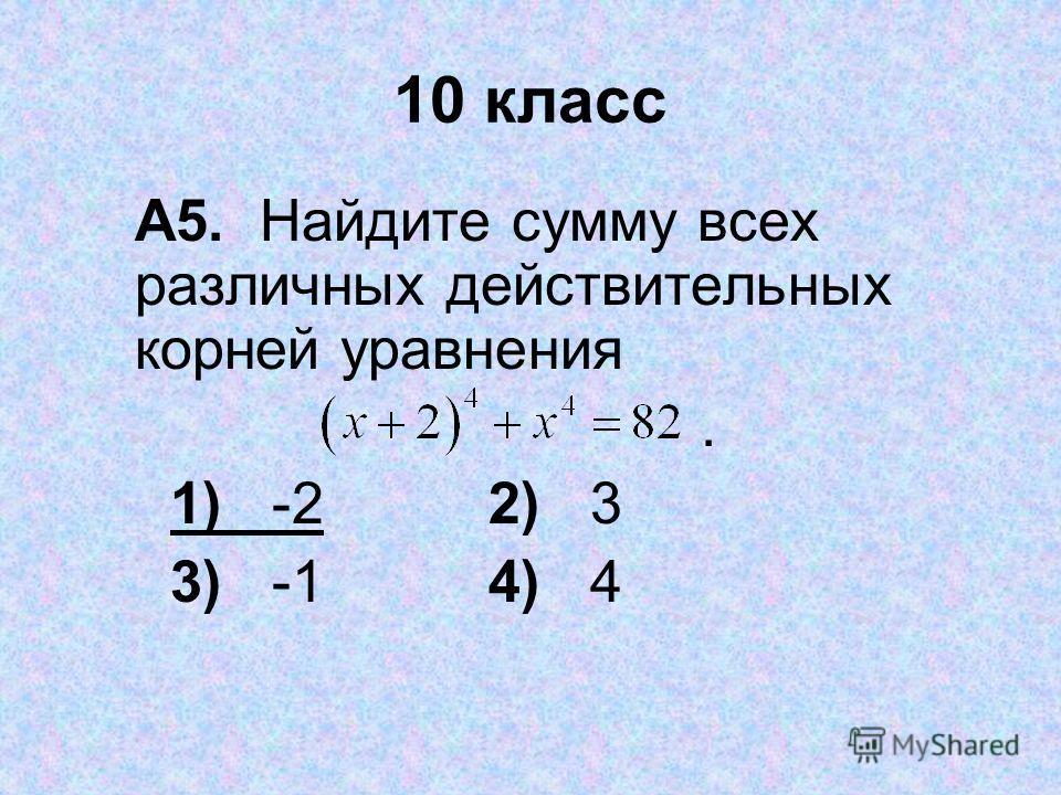 10 класс А5. Найдите сумму всех различных действительных корней уравнения. 1) 22) 3 3) -14) 4