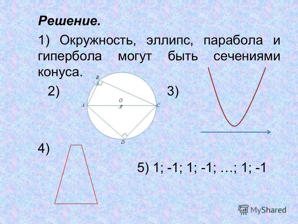 Решение. 1) Окружность, эллипс, парабола и гипербола могут быть сечениями конуса. 2)3) 4) 5) 1; -1; 1; -1; …; 1; -1 A BABA D C OAOA