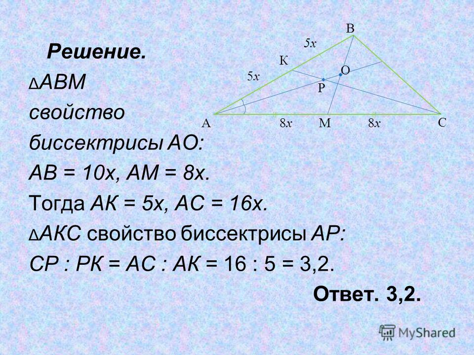 Решение. Δ АВМ свойство биссектрисы АО: АВ = 10х, АМ = 8х. Тогда АК = 5х, АС = 16х. Δ АКС свойство биссектрисы АР: СР : РК = АС : АК = 16 : 5 = 3,2. Ответ. 3,2. M 8x8x К 5x5x C A B O P 5x5x 8x8x