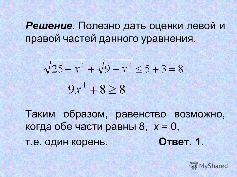 Решение. Полезно дать оценки левой и правой частей данного уравнения. Таким образом, равенство возможно, когда обе части равны 8, х = 0, т.е. один корень.Ответ. 1.
