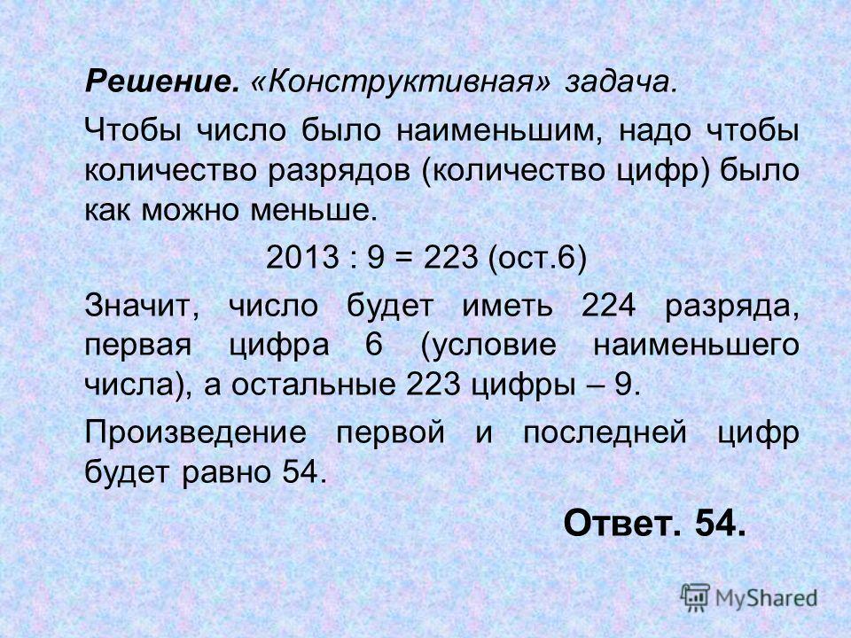 Решение. «Конструктивная» задача. Чтобы число было наименьшим, надо чтобы количество разрядов (количество цифр) было как можно меньше. 2013 : 9 = 223 (ост.6) Значит, число будет иметь 224 разряда, первая цифра 6 (условие наименьшего числа), а остальн