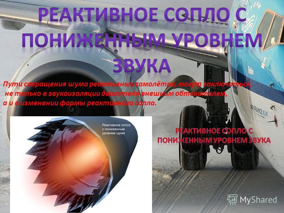 Пути сокращения шума реактивных самолётов, могут заключаться, не только в звукоизоляции двигателя внешним обтекателем, а и в изменении формы реактивного сопла.
