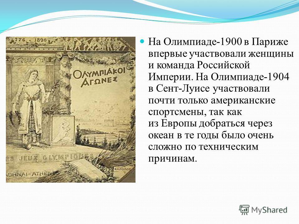 На Олимпиаде-1900 в Париже впервые участвовали женщины и команда Российской Империи. На Олимпиаде-1904 в Сент-Луисе участвовали почти только американские спортсмены, так как из Европы добраться через океан в те годы было очень сложно по техническим п