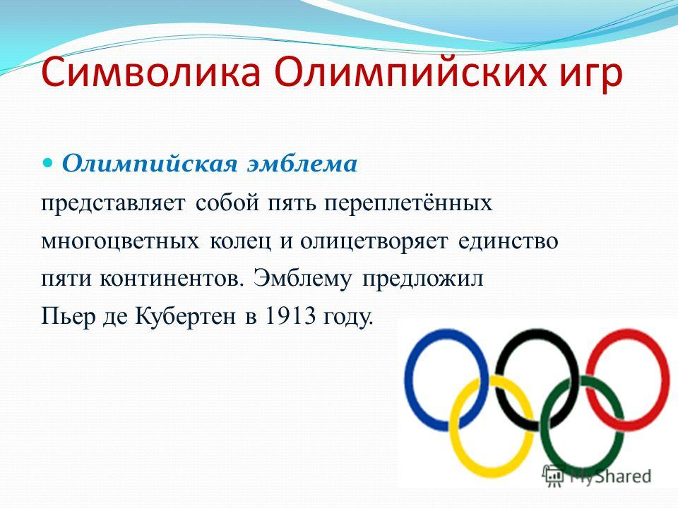 Символика Олимпийских игр Олимпийская эмблема представляет собой пять переплетённых многоцветных колец и олицетворяет единство пяти континентов. Эмблему предложил Пьер де Кубертен в 1913 году.