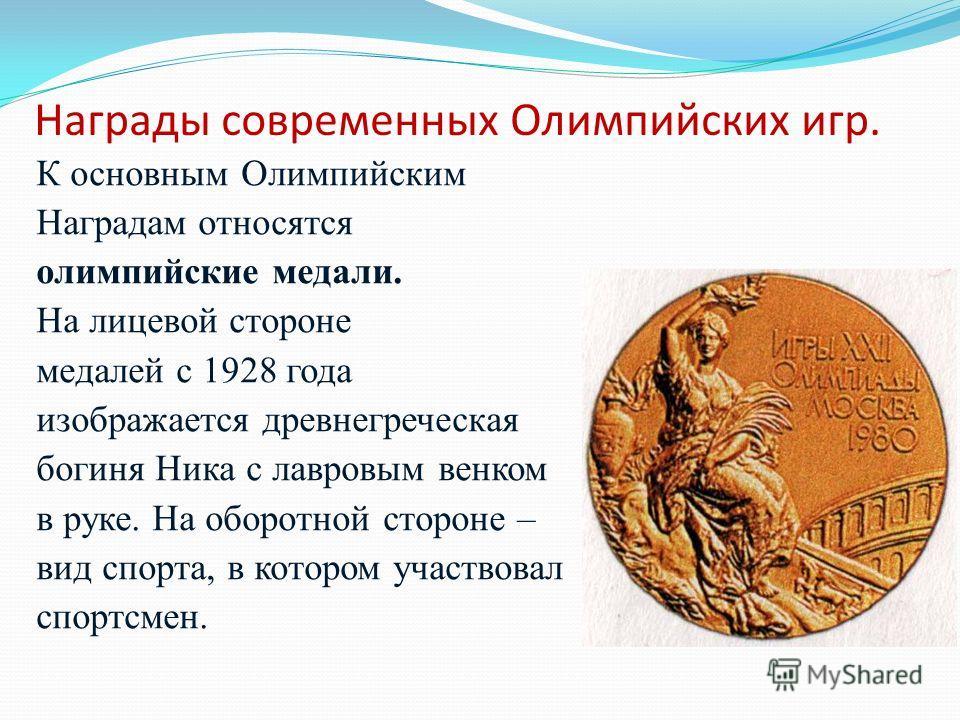 Награды современных Олимпийских игр. К основным Олимпийским Наградам относятся олимпийские медали. На лицевой стороне медалей с 1928 года изображается древнегреческая богиня Ника с лавровым венком в руке. На оборотной стороне – вид спорта, в котором