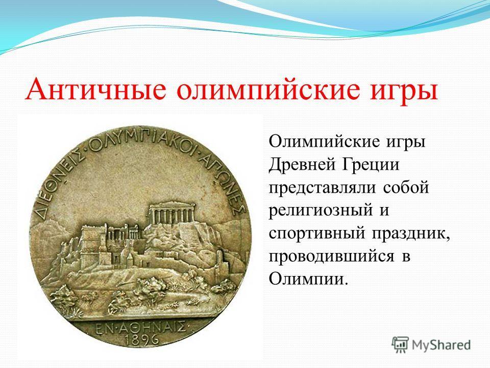 Античные олимпийские игры Олимпийские игры Древней Греции представляли собой религиозный и спортивный праздник, проводившийся в Олимпии.