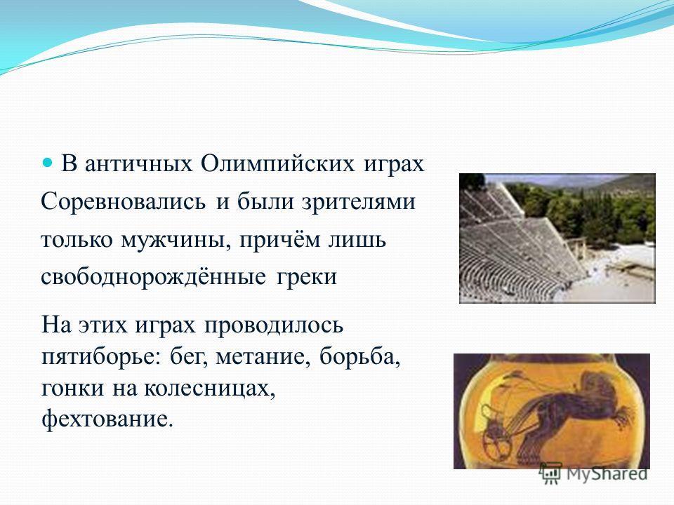 В античных Олимпийских играх Соревновались и были зрителями только мужчины, причём лишь свободнорождённые греки На этих играх проводилось пятиборье: бег, метание, борьба, гонки на колесницах, фехтование.