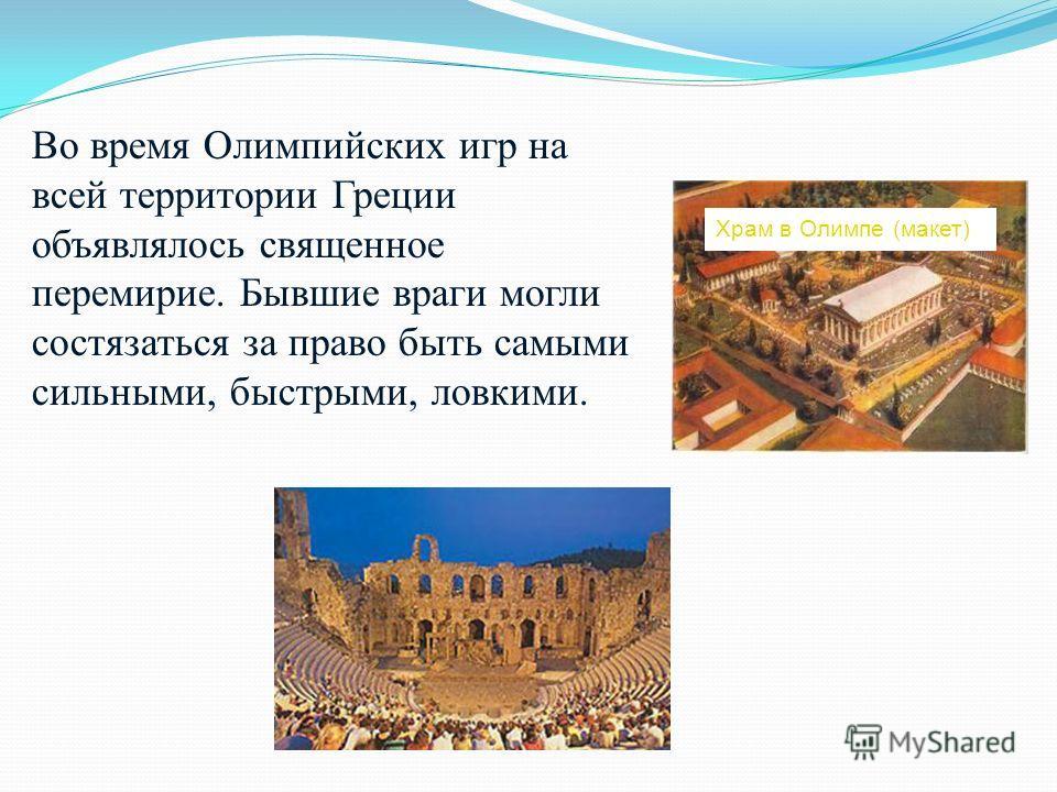 Во время Олимпийских игр на всей территории Греции объявлялось священное перемирие. Бывшие враги могли состязаться за право быть самыми сильными, быстрыми, ловкими. Храм в Олимпе (макет)