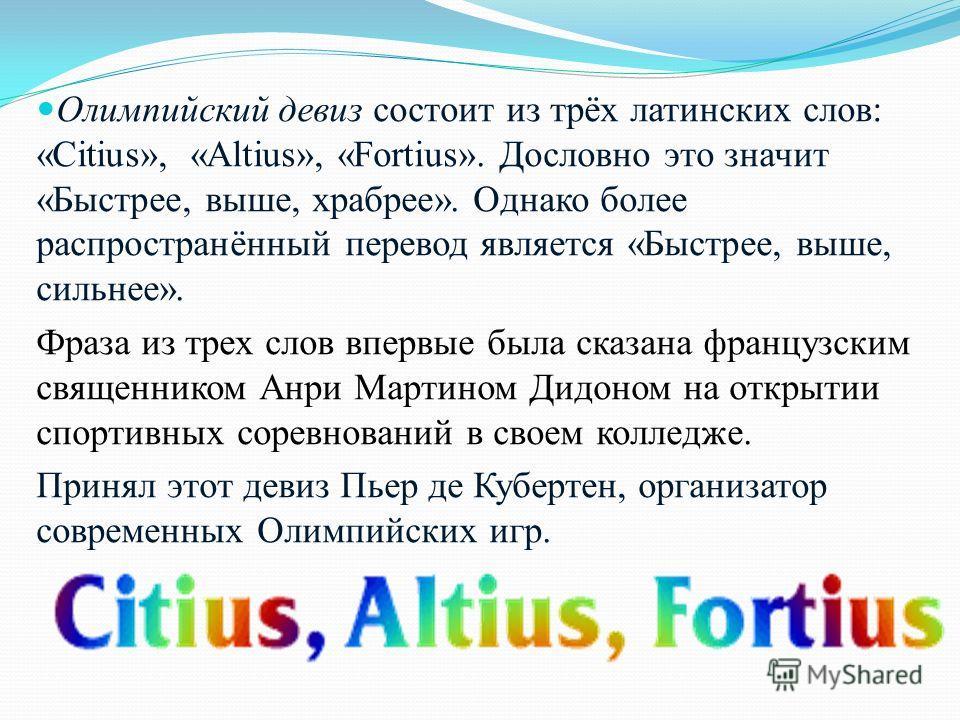 Олимпийский девиз состоит из трёх латинских слов: «Citius», «Аltius», «Fortius». Дословно это значит «Быстрее, выше, храбрее». Однако более распространённый перевод является «Быстрее, выше, сильнее». Фраза из трех слов впервые была сказана французски