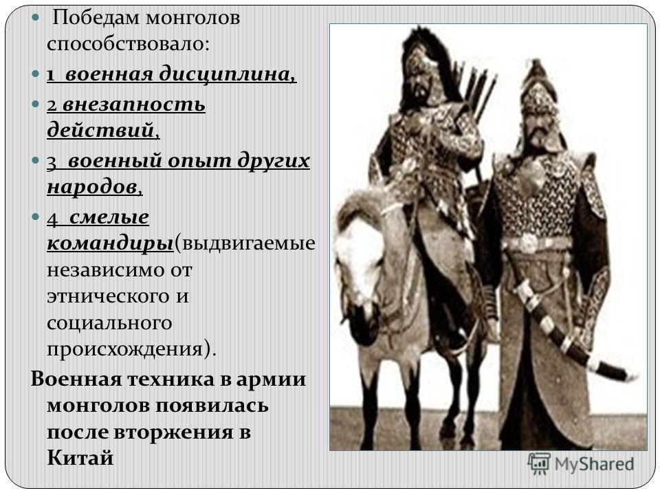 Победам монголов способствовало: 1 военная дисциплина, 2 внезапность действий, 3 военный опыт других народов, 4 смелые командиры(выдвигаемые независим0 от этнического и социального происхождения). Военная техника в армии монголов появилась после втор