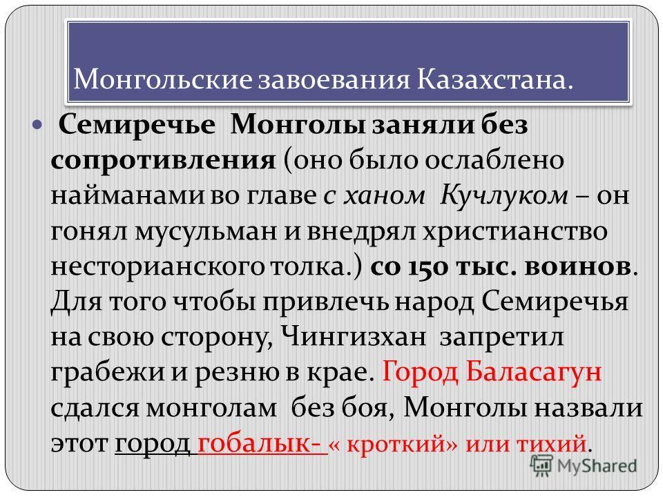 Монгольские завоевания Казахстана. Семиречье Монголы заняли без сопротивления (оно было ослаблено найманами во главе с ханом Кучлуком – он гонял мусульман и внедрял христианство несторианского толка.) со 150 тыс. воинов. Для того чтобы привлечь народ