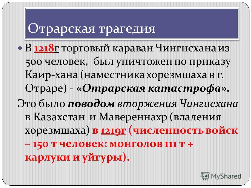 Отрарская трагедия В 1218г торговый караван Чингисхана из 500 человек, был уничтожен по приказу Каир-хана (наместника хорезмшаха в г. Отраре) - «Отрарская катастрофа». Это было поводом вторжения Чингисхана в Казахстан и Мавереннахр (владения хорезмша