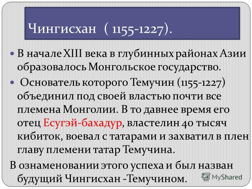 Чингисхан ( 1155-1227). В начале XIII века в глубинных районах Азии образовалось Монгольское государство. Основатель которого Темучин (1155-1227) объединил под своей властью почти все племена Монголии. В то давнее время его отец Есугэй-бахадур, власт