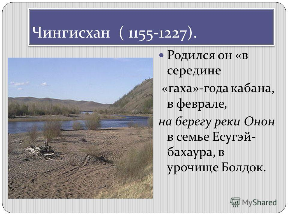 Чингисхан ( 1155-1227). Родился он «в середине «гаха»-года кабана, в феврале, на берегу реки Онон в семье Есугэй- бахаура, в урочище Болдок.