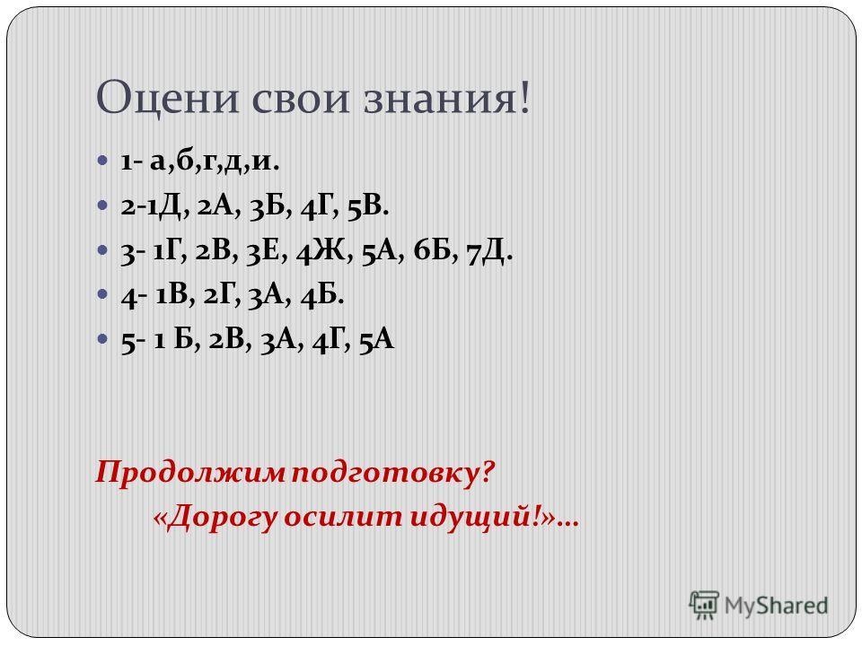 Оцени свои знания! 1- а,б,г,д,и. 2-1Д, 2А, 3Б, 4Г, 5В. 3- 1Г, 2В, 3Е, 4Ж, 5А, 6Б, 7Д. 4- 1В, 2Г, 3А, 4Б. 5- 1 Б, 2В, 3А, 4Г, 5А Продолжим подготовку? «Дорогу осилит идущий!»…