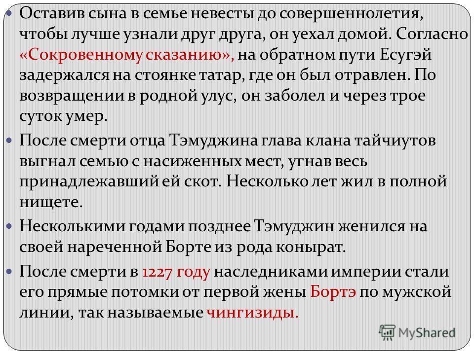 Оставив сына в семье невесты до совершеннолетия, чтобы лучше узнали друг друга, он уехал домой. Согласно «Сокровенному сказанию», на обратном пути Есугэй задержался на стоянке татар, где он был отравлен. По возвращении в родной улус, он заболел и чер