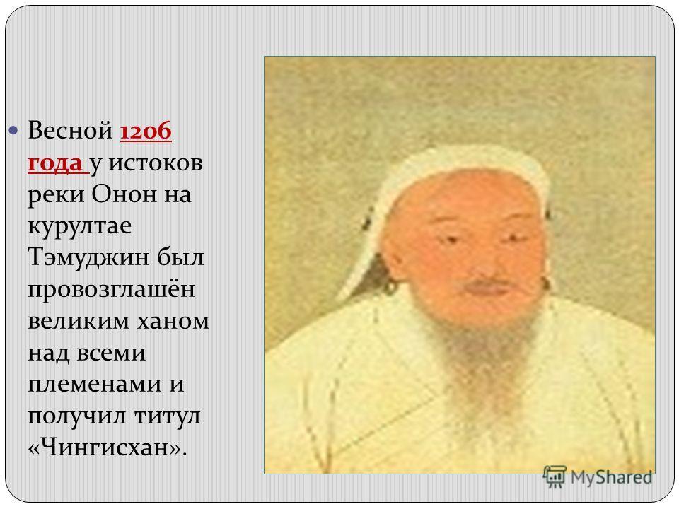 Весной 1206 года у истоков реки Онон на курултае Тэмуджин был провозглашён великим ханом над всеми племенами и получил титул «Чингисхан ».