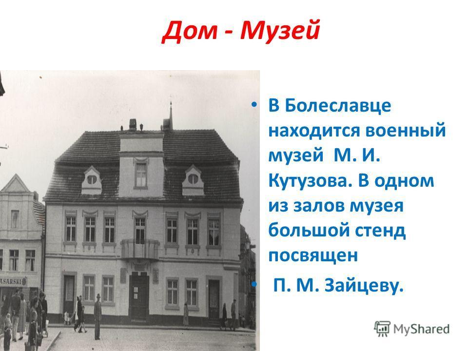 Дом - Музей В Болеславце находится военный музей М. И. Кутузова. В одном из залов музея большой стенд посвящен П. М. Зайцеву.