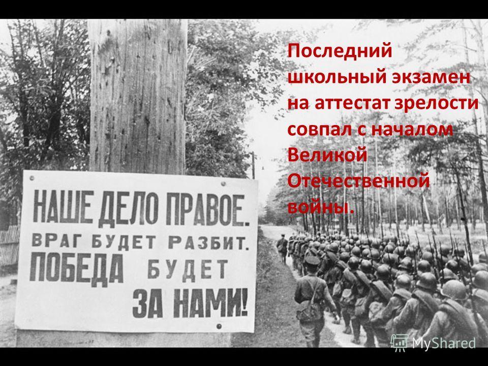 Последний школьный экзамен на аттестат зрелости совпал с началом Великой Отечественной войны.