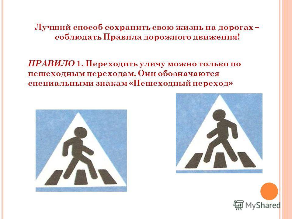 Лучший способ сохранить свою жизнь на дорогах – соблюдать Правила дорожного движения! ПРАВИЛО 1. Переходить уличу можно только по пешеходным переходам. Они обозначаются специальными знакам «Пешеходный переход»