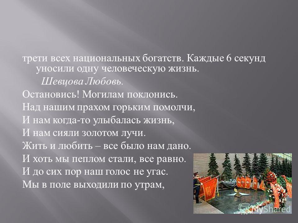 трети всех национальных богатств. Каждые 6 секунд уносили одну человеческую жизнь. Шевцова Любовь. Остановись ! Могилам поклонись. Над нашим прахом горьким помолчи, И нам когда - то улыбалась жизнь, И нам сияли золотом лучи. Жить и любить – все было